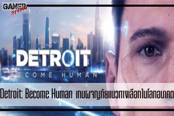 Detroit- Become Human เกมผจญภัยแนวทางเลือกในโลกอนาคต #เกมออนไลน์
