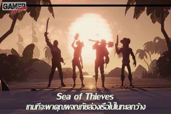 Sea of Thieves เกมที่จะพาคุณผจญภัยล่องเรือไปในทะเลกว้าง #เกมออนไลน์