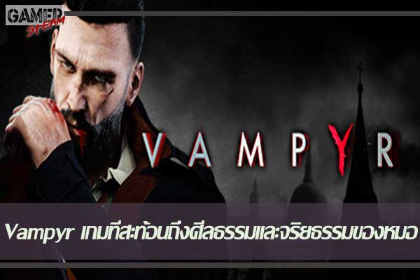 Vampyr เกมที่สะท้อนถึงศีลธรรมและจริยธรรมของหมอ #เกมPc