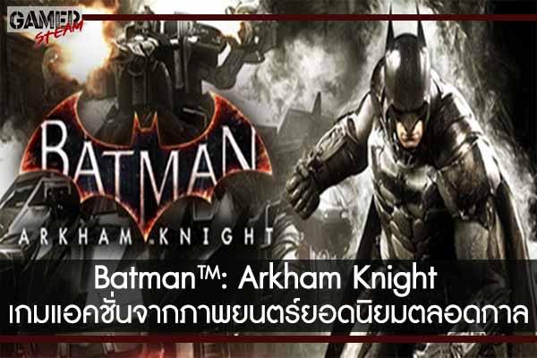 Batman™- Arkham Knight เกมแอคชั่นจากภาพยนตร์ยอดนิยมตลอดกาล #แนะนำเกม