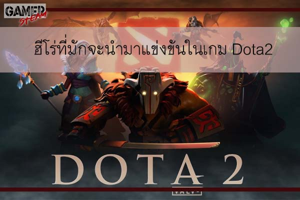 ฮีโร่ที่มักจะนำมาแข่งขันในเกม Dota2 #โหลดเกมออนไลน์