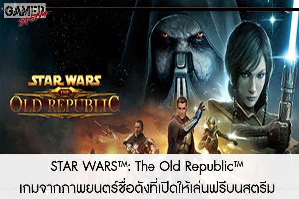 STAR WARS™- The Old Republic™ เกมจากภาพยนตร์ชื่อดังที่เปิดให้เล่นฟรีบนสตรีม #เกมในsteam