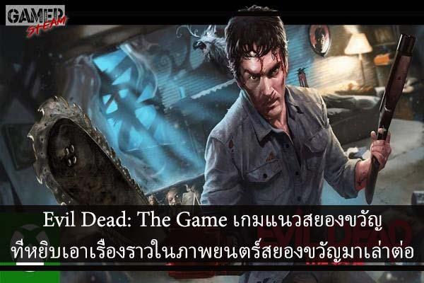 Evil Dead The Game เกมแนวสยองขวัญที่หยิบเอาเรื่องราวในภาพยนตร์สยองขวัญมาเล่าต่อ #เกมPC