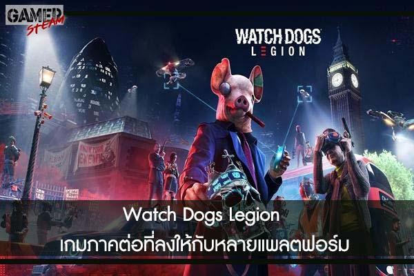 Watch Dogs Legion เกมภาคต่อที่ลงให้กับหลายแพลตฟอร์ม #เกมในPC