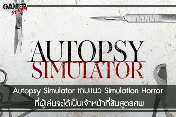Autopsy Simulator เกมแนว Simulation Horror ที่ผู้เล่นจะได้เป็นเจ้าหน้าที่ชันสูตรศพ