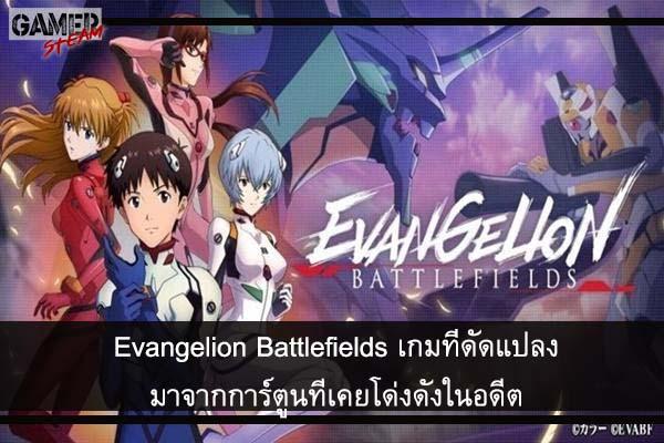 Evangelion Battlefields เกมที่ดัดแปลงมาจากการ์ตูนที่เคยโด่งดังในอดีต