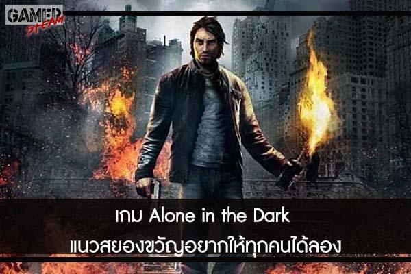 เกม Alone in the Dark แนวสยองขวัญอยากให้ทุกคนได้ลอง